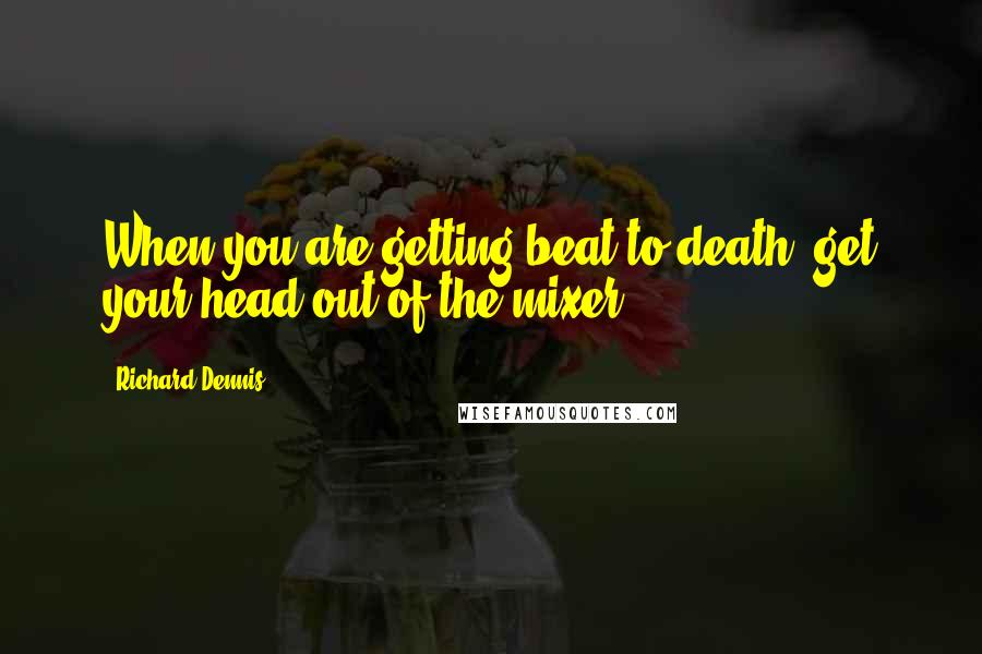 Richard Dennis quotes: When you are getting beat to death, get your head out of the mixer.
