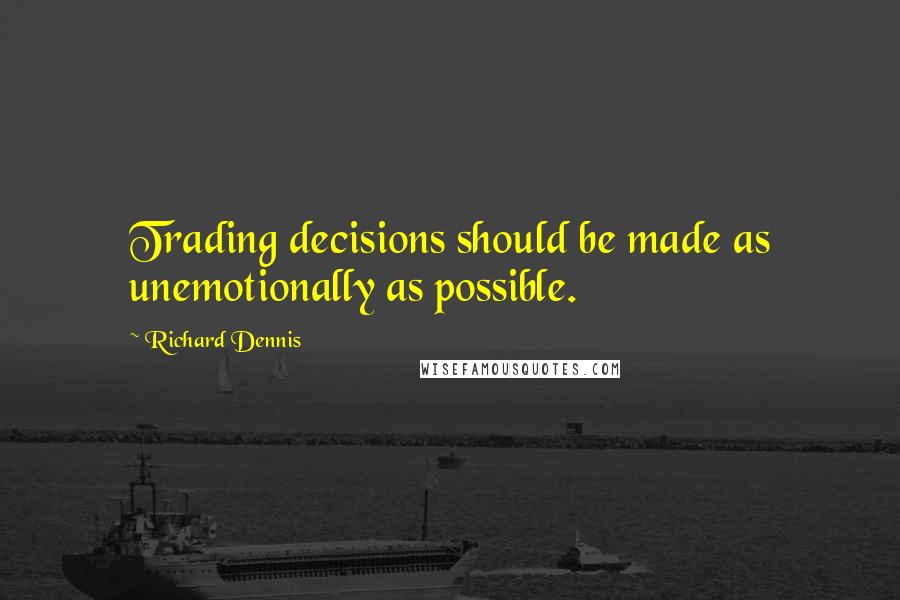 Richard Dennis quotes: Trading decisions should be made as unemotionally as possible.