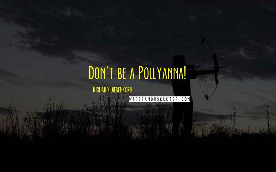 Richard Diebenkorn quotes: Don't be a Pollyanna!