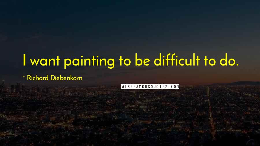 Richard Diebenkorn quotes: I want painting to be difficult to do.