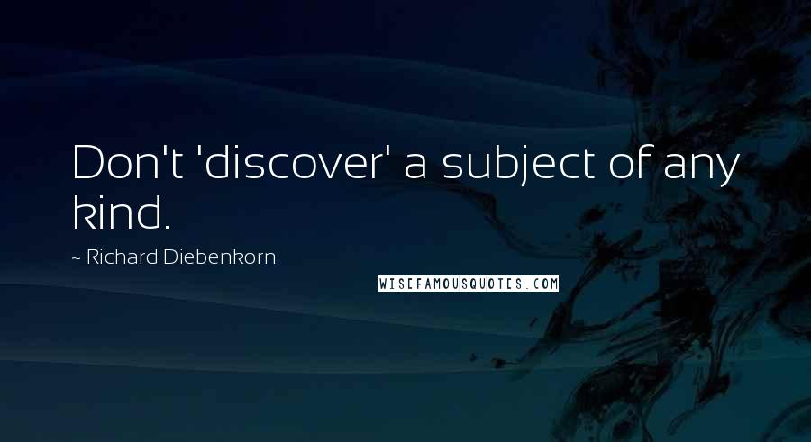 Richard Diebenkorn quotes: Don't 'discover' a subject of any kind.