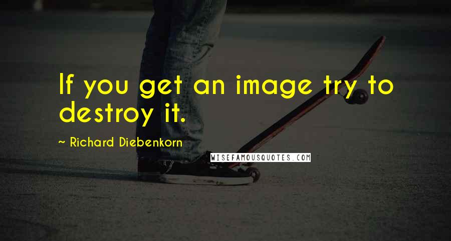 Richard Diebenkorn quotes: If you get an image try to destroy it.