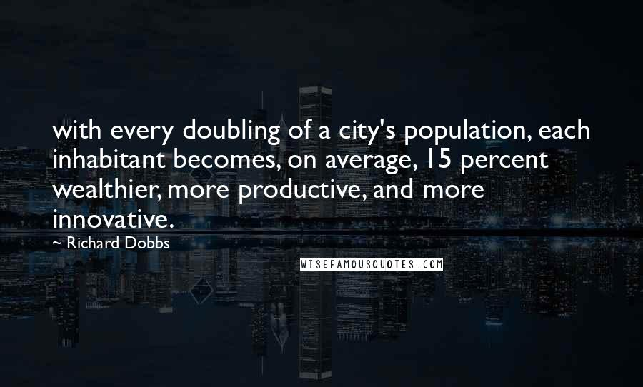 Richard Dobbs quotes: with every doubling of a city's population, each inhabitant becomes, on average, 15 percent wealthier, more productive, and more innovative.