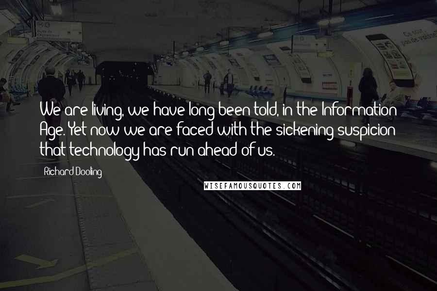 Richard Dooling quotes: We are living, we have long been told, in the Information Age. Yet now we are faced with the sickening suspicion that technology has run ahead of us.