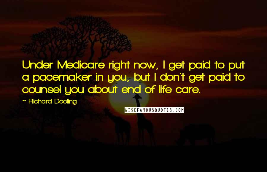 Richard Dooling quotes: Under Medicare right now, I get paid to put a pacemaker in you, but I don't get paid to counsel you about end-of-life care.
