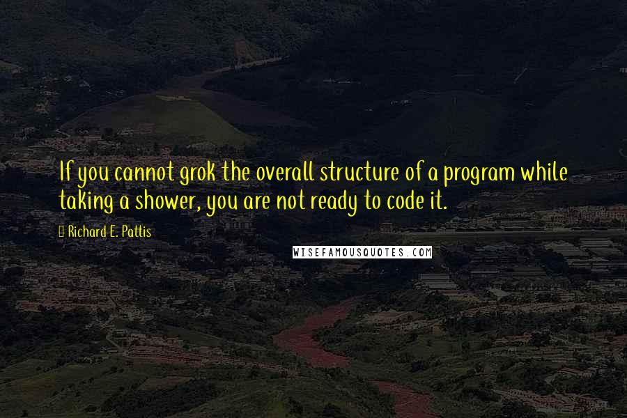 Richard E. Pattis quotes: If you cannot grok the overall structure of a program while taking a shower, you are not ready to code it.
