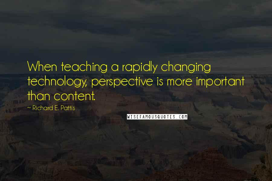 Richard E. Pattis quotes: When teaching a rapidly changing technology, perspective is more important than content.