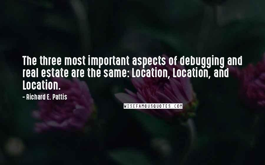 Richard E. Pattis quotes: The three most important aspects of debugging and real estate are the same: Location, Location, and Location.