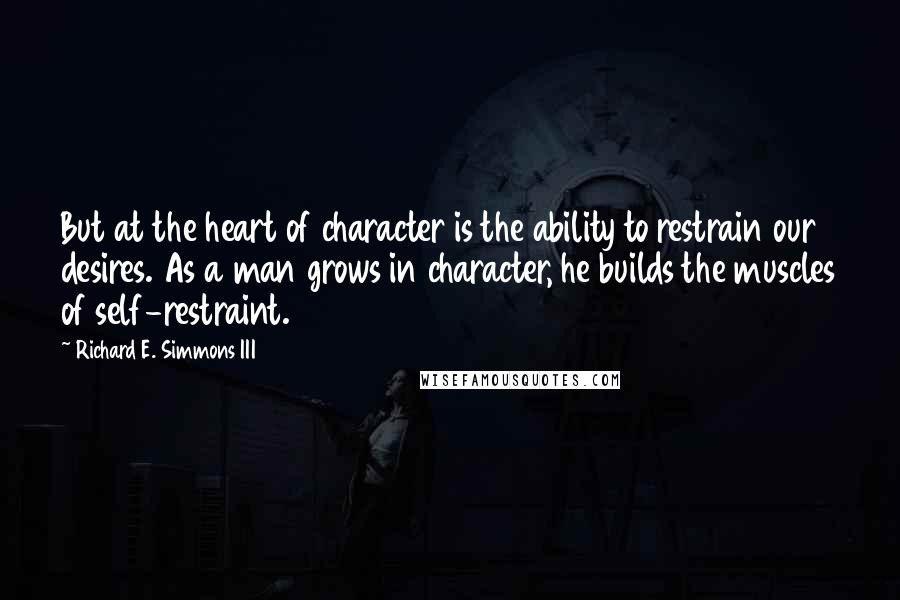 Richard E. Simmons III quotes: But at the heart of character is the ability to restrain our desires. As a man grows in character, he builds the muscles of self-restraint.