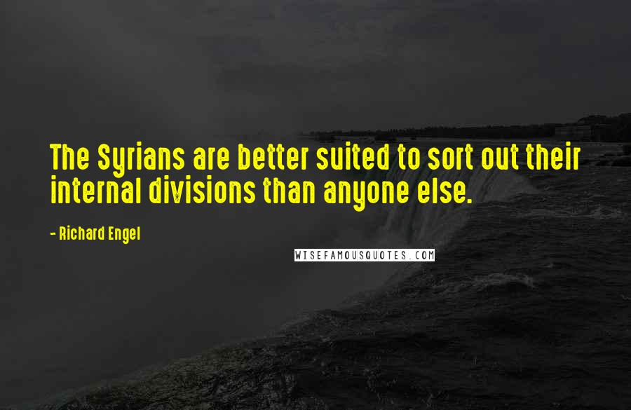 Richard Engel quotes: The Syrians are better suited to sort out their internal divisions than anyone else.