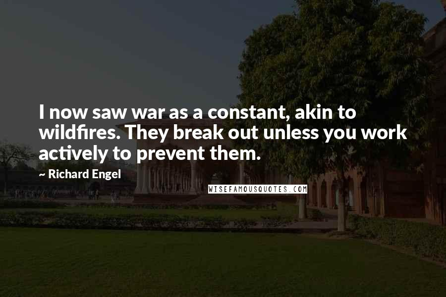 Richard Engel quotes: I now saw war as a constant, akin to wildfires. They break out unless you work actively to prevent them.