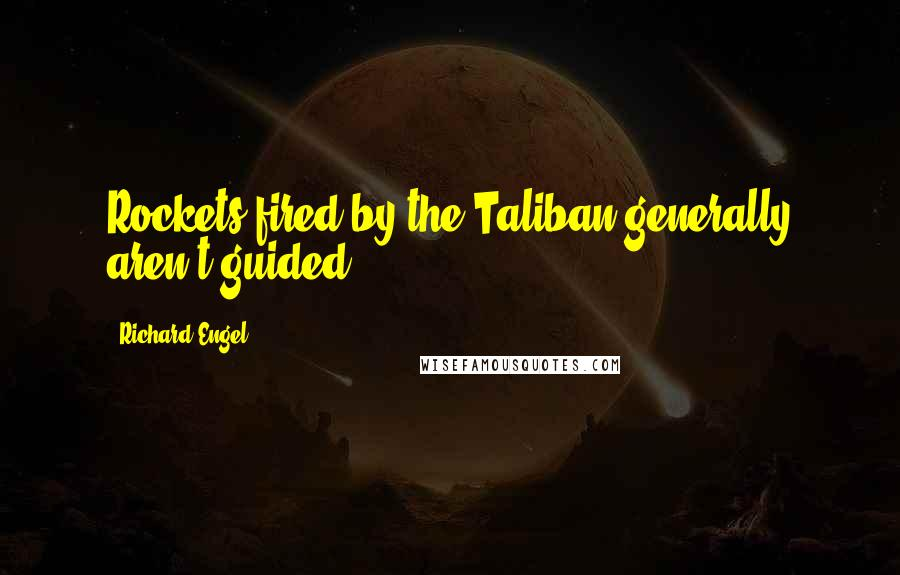Richard Engel quotes: Rockets fired by the Taliban generally aren't guided.
