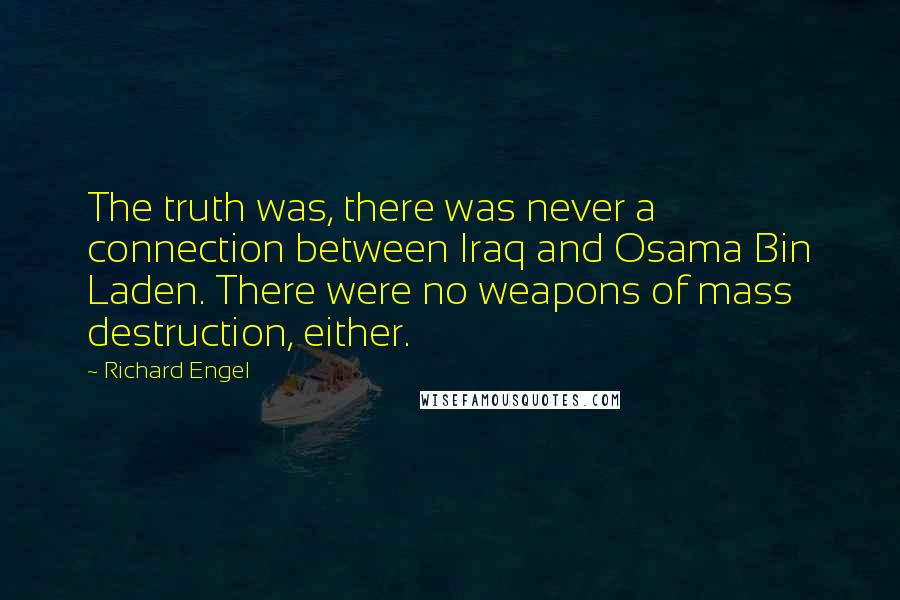 Richard Engel quotes: The truth was, there was never a connection between Iraq and Osama Bin Laden. There were no weapons of mass destruction, either.