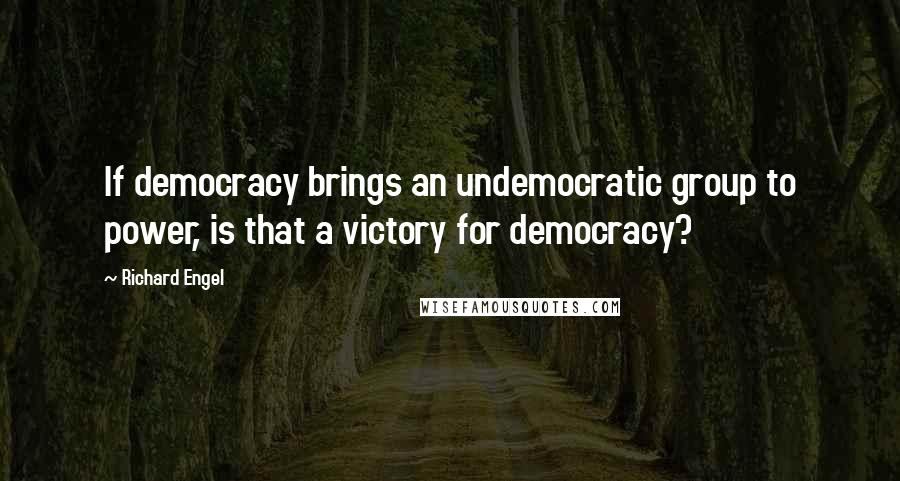 Richard Engel quotes: If democracy brings an undemocratic group to power, is that a victory for democracy?