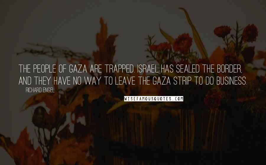 Richard Engel quotes: The people of Gaza are trapped. Israel has sealed the border, and they have no way to leave the Gaza Strip to do business.