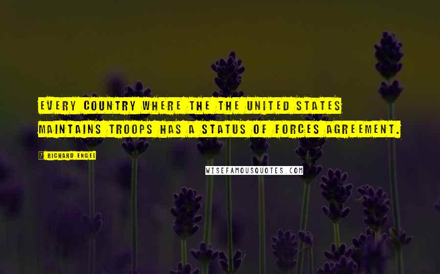 Richard Engel quotes: Every country where the the United States maintains troops has a status of forces agreement.