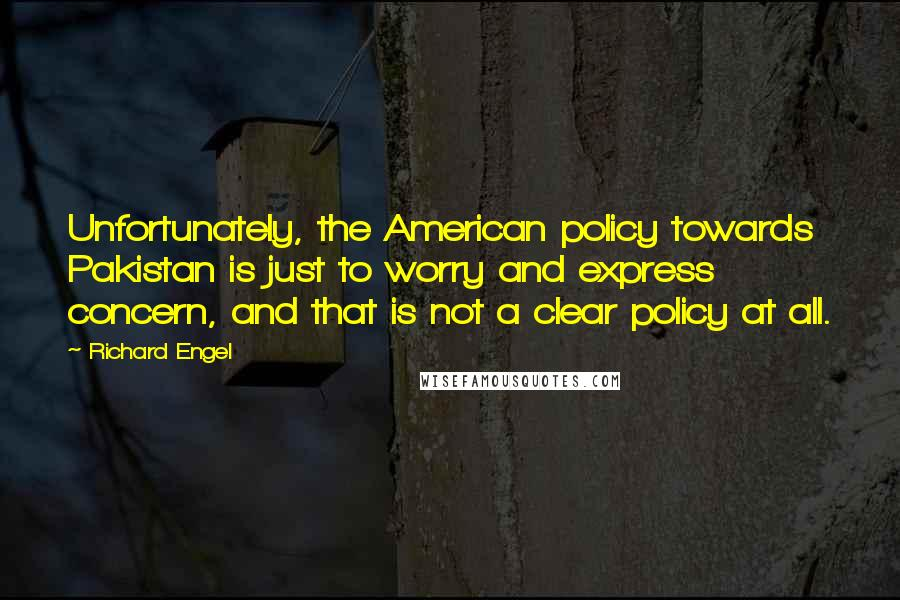 Richard Engel quotes: Unfortunately, the American policy towards Pakistan is just to worry and express concern, and that is not a clear policy at all.