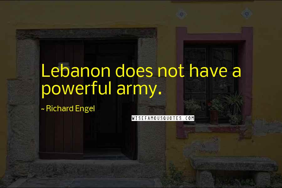Richard Engel quotes: Lebanon does not have a powerful army.