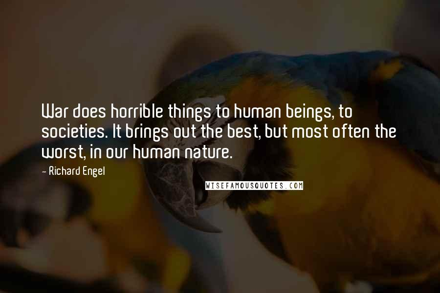Richard Engel quotes: War does horrible things to human beings, to societies. It brings out the best, but most often the worst, in our human nature.