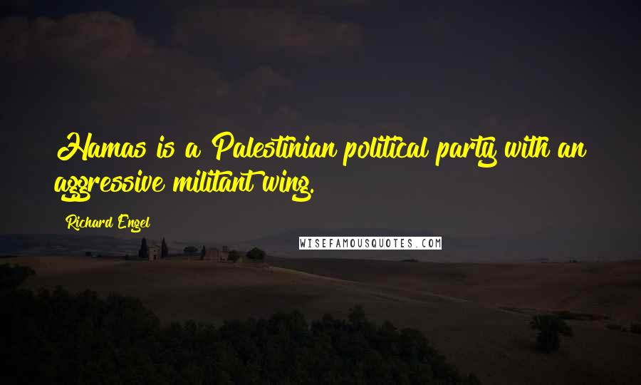 Richard Engel quotes: Hamas is a Palestinian political party with an aggressive militant wing.