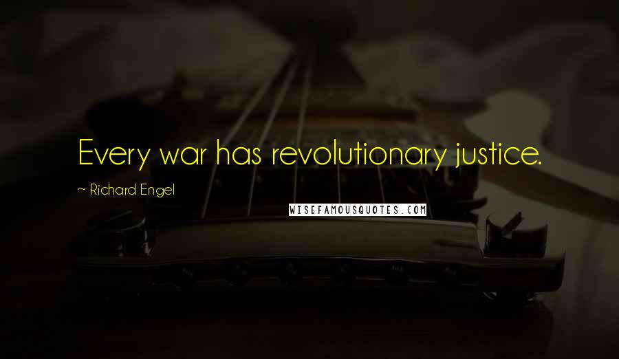 Richard Engel quotes: Every war has revolutionary justice.
