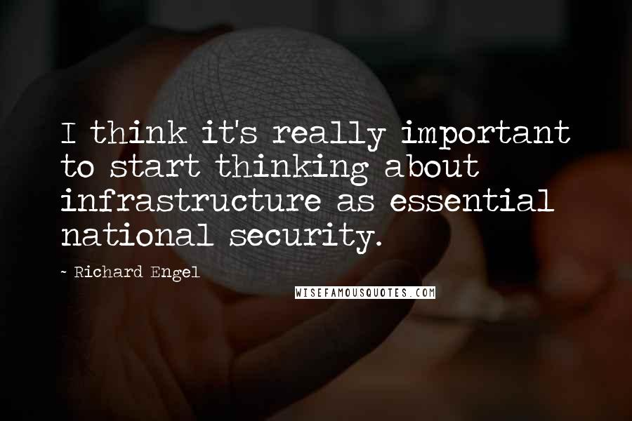 Richard Engel quotes: I think it's really important to start thinking about infrastructure as essential national security.
