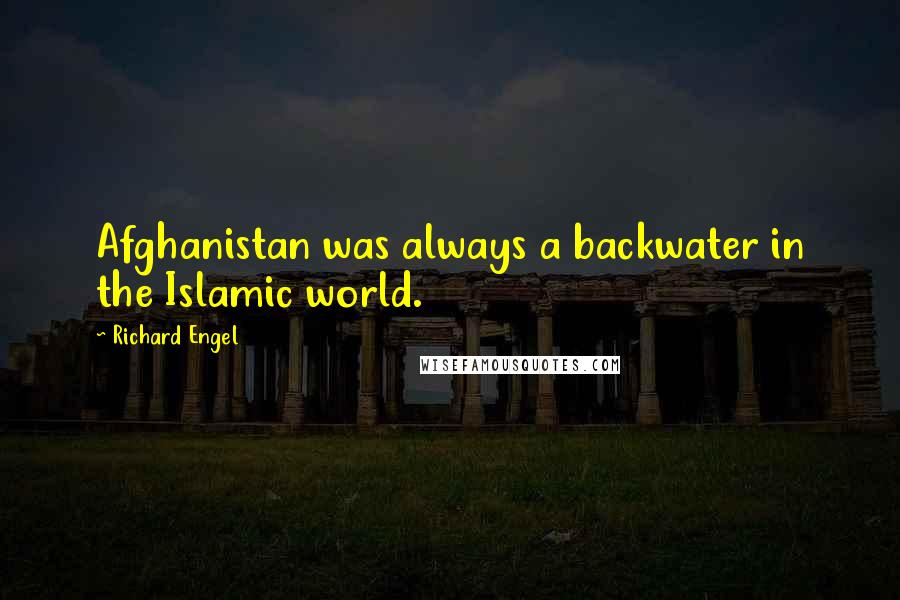 Richard Engel quotes: Afghanistan was always a backwater in the Islamic world.