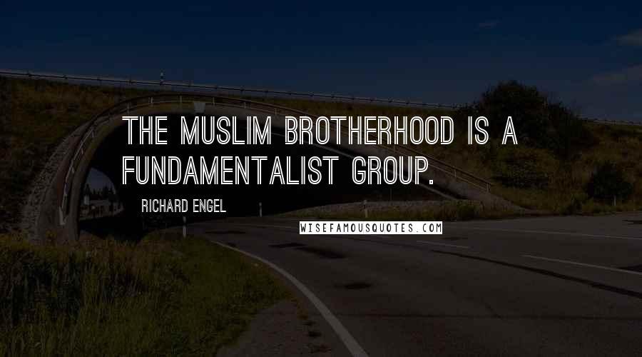 Richard Engel quotes: The Muslim Brotherhood is a fundamentalist group.