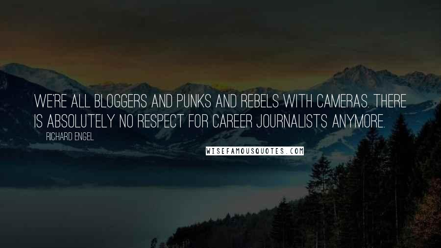Richard Engel quotes: We're all bloggers and punks and rebels with cameras. There is absolutely no respect for career journalists anymore.