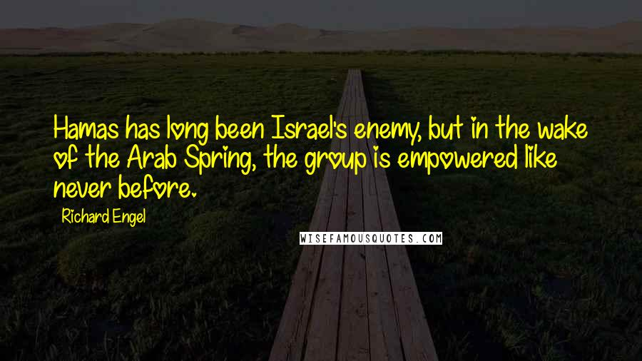 Richard Engel quotes: Hamas has long been Israel's enemy, but in the wake of the Arab Spring, the group is empowered like never before.
