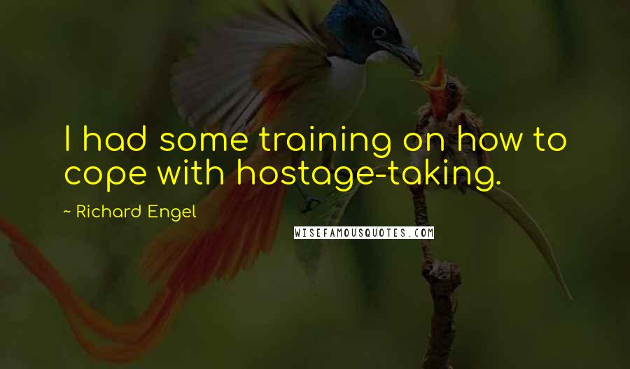 Richard Engel quotes: I had some training on how to cope with hostage-taking.