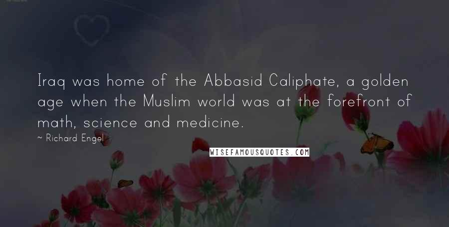 Richard Engel quotes: Iraq was home of the Abbasid Caliphate, a golden age when the Muslim world was at the forefront of math, science and medicine.