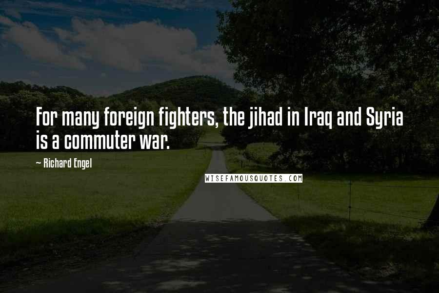 Richard Engel quotes: For many foreign fighters, the jihad in Iraq and Syria is a commuter war.