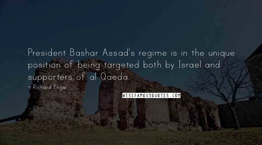 Richard Engel quotes: President Bashar Assad's regime is in the unique position of being targeted both by Israel and supporters of al Qaeda.