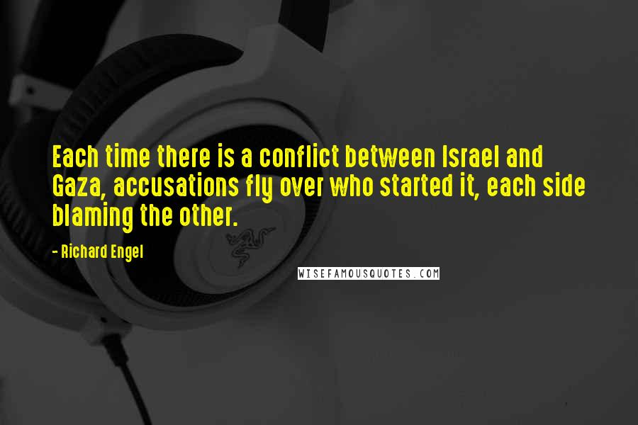 Richard Engel quotes: Each time there is a conflict between Israel and Gaza, accusations fly over who started it, each side blaming the other.
