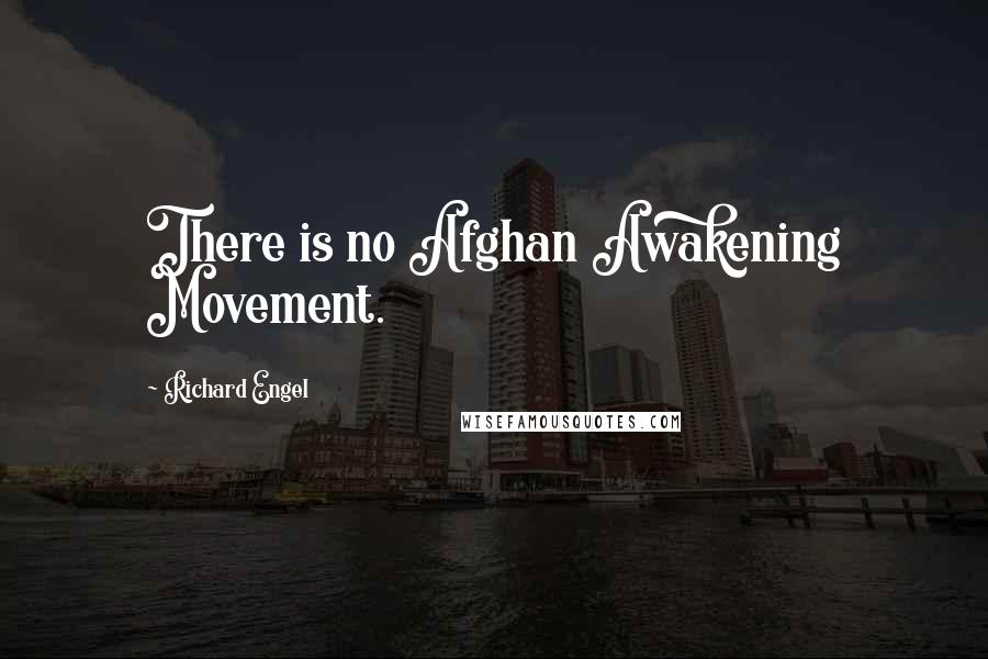 Richard Engel quotes: There is no Afghan Awakening Movement.