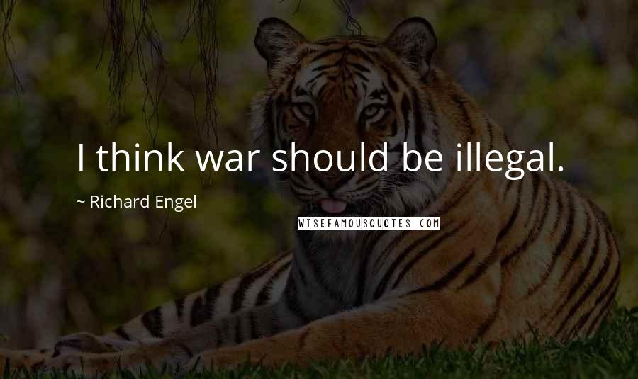 Richard Engel quotes: I think war should be illegal.