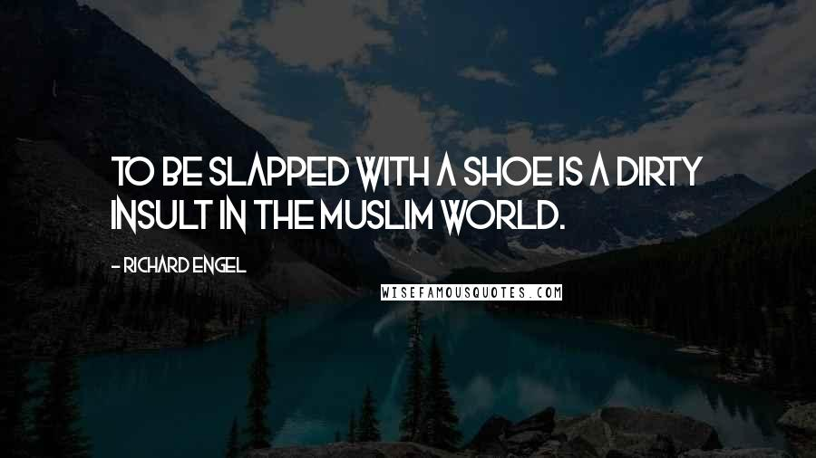 Richard Engel quotes: To be slapped with a shoe is a dirty insult in the Muslim world.