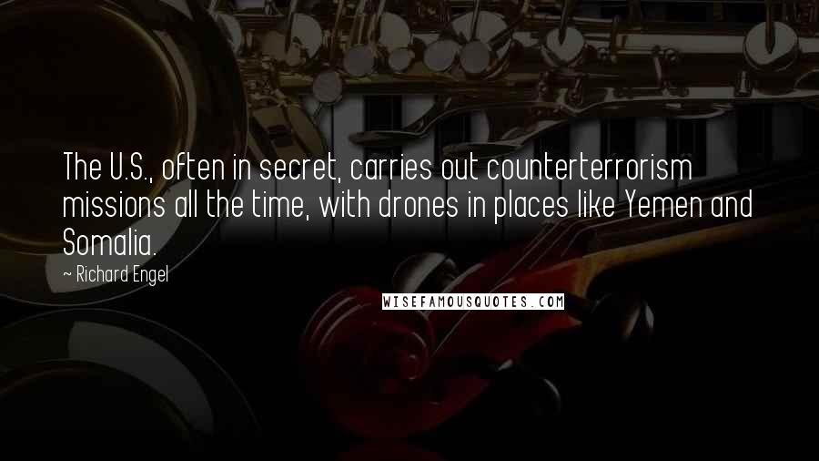 Richard Engel quotes: The U.S., often in secret, carries out counterterrorism missions all the time, with drones in places like Yemen and Somalia.