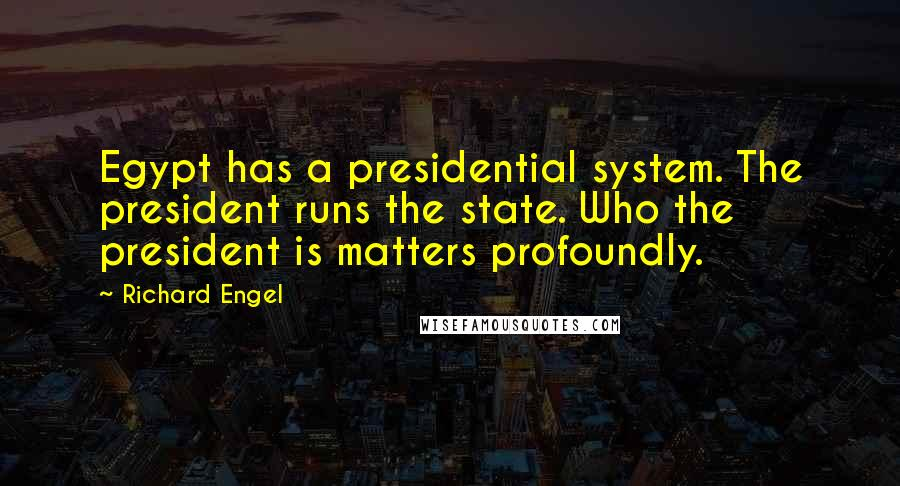 Richard Engel quotes: Egypt has a presidential system. The president runs the state. Who the president is matters profoundly.