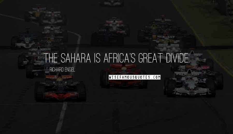 Richard Engel quotes: The Sahara is Africa's great divide.