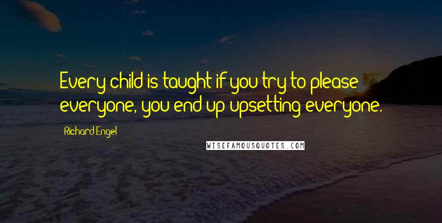 Richard Engel quotes: Every child is taught if you try to please everyone, you end up upsetting everyone.