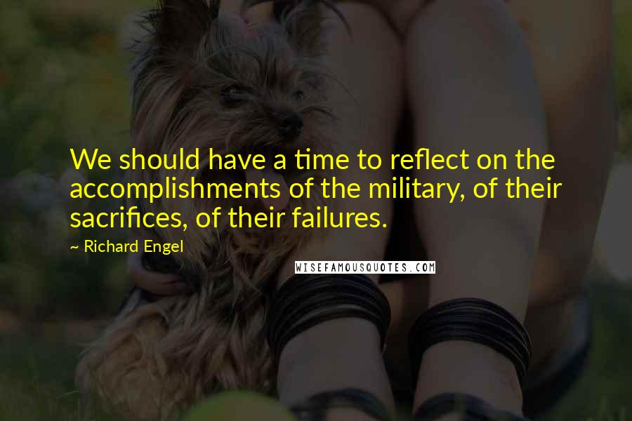 Richard Engel quotes: We should have a time to reflect on the accomplishments of the military, of their sacrifices, of their failures.