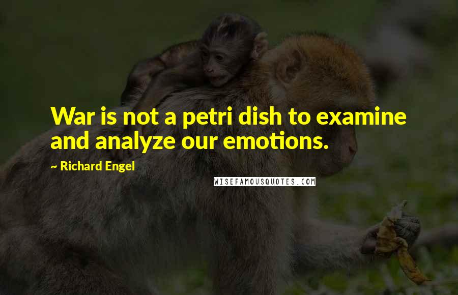 Richard Engel quotes: War is not a petri dish to examine and analyze our emotions.