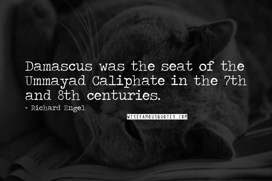 Richard Engel quotes: Damascus was the seat of the Ummayad Caliphate in the 7th and 8th centuries.