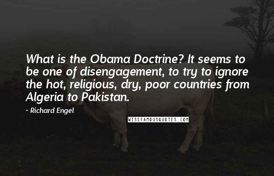 Richard Engel quotes: What is the Obama Doctrine? It seems to be one of disengagement, to try to ignore the hot, religious, dry, poor countries from Algeria to Pakistan.