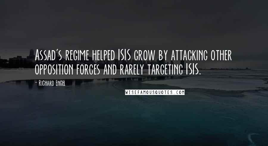 Richard Engel quotes: Assad's regime helped ISIS grow by attacking other opposition forces and rarely targeting ISIS.
