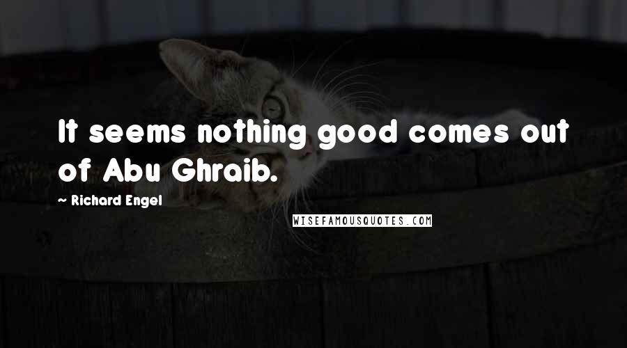 Richard Engel quotes: It seems nothing good comes out of Abu Ghraib.