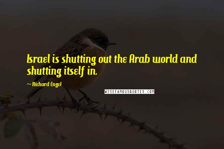Richard Engel quotes: Israel is shutting out the Arab world and shutting itself in.