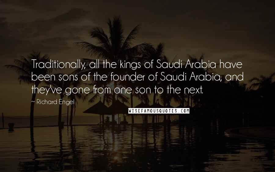 Richard Engel quotes: Traditionally, all the kings of Saudi Arabia have been sons of the founder of Saudi Arabia, and they've gone from one son to the next.